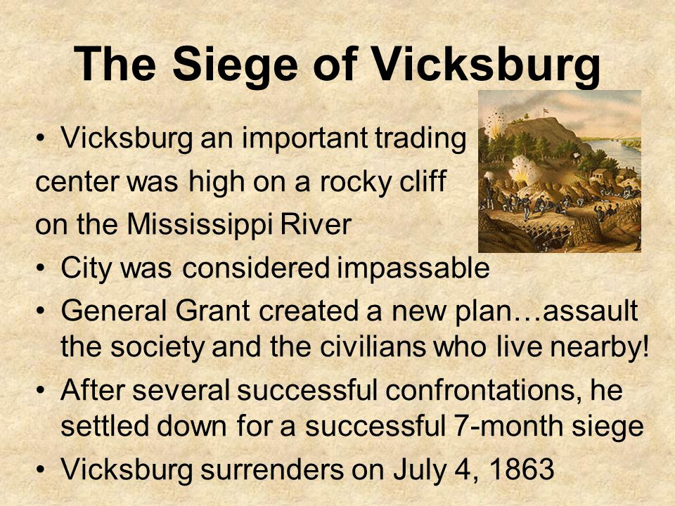 The Siege of Vicksburg Vicksburg an important trading center was high on a rocky cliff on the Mississippi River City was considered impassable General