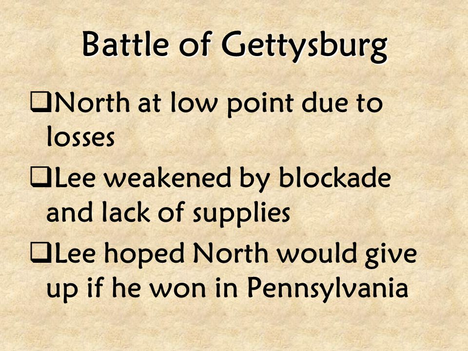 Battle of Gettysburg  North at low point due to losses  Lee weakened by blockade and lack of supplies  Lee hoped North would give up if he won in P