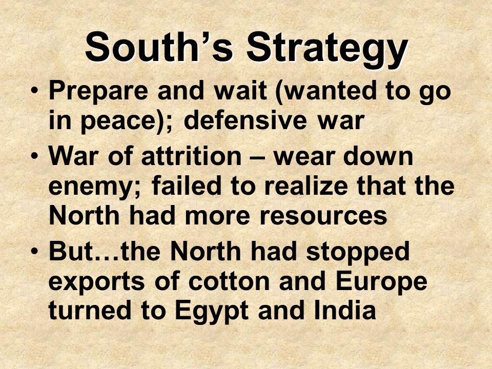 South's Strategy Prepare and wait (wanted to go in peace); defensive war War of attrition – wear down enemy; failed to realize that the North had more