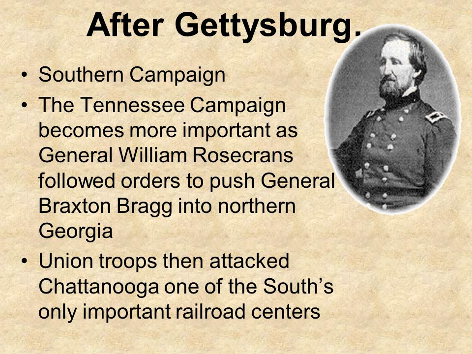 After Gettysburg… Southern Campaign The Tennessee Campaign becomes more important as General William Rosecrans followed orders to push General Braxton