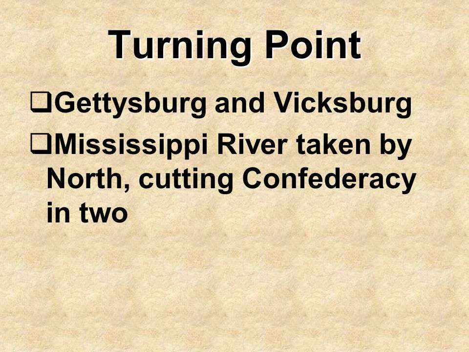 Turning Point  Gettysburg and Vicksburg  Mississippi River taken by North, cutting Confederacy in two