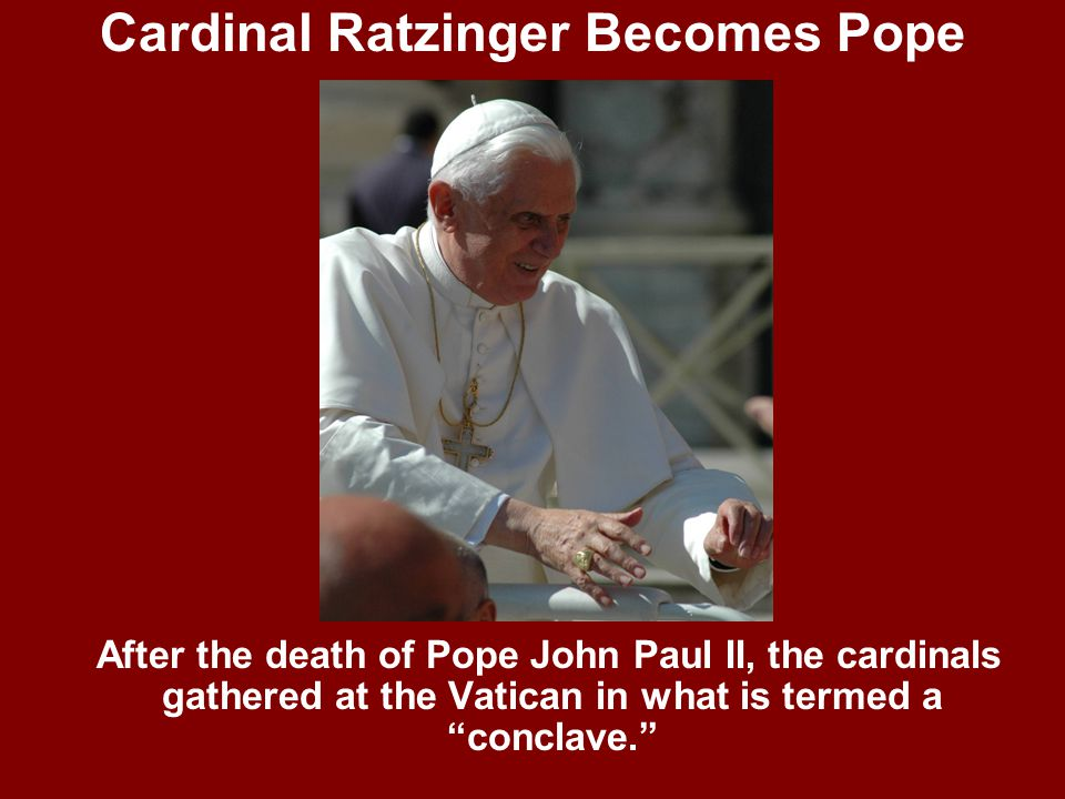 Cardinal Ratzinger Becomes Pope After the death of Pope John Paul II, the cardinals gathered at the Vatican in what is termed a conclave.