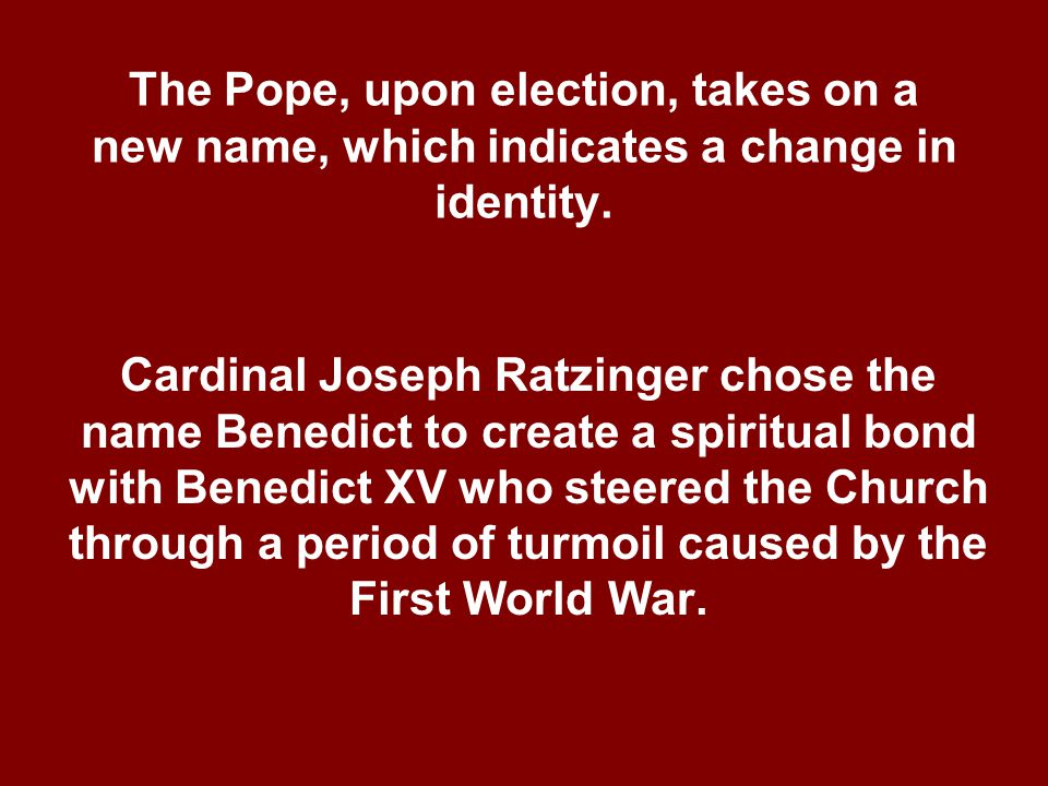 The Pope, upon election, takes on a new name, which indicates a change in identity.