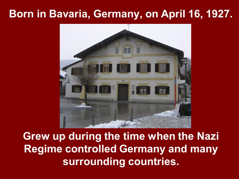 Born in Bavaria, Germany, on April 16, 1927. Grew up during the time when the Nazi Regime controlled Germany and many surrounding countries.