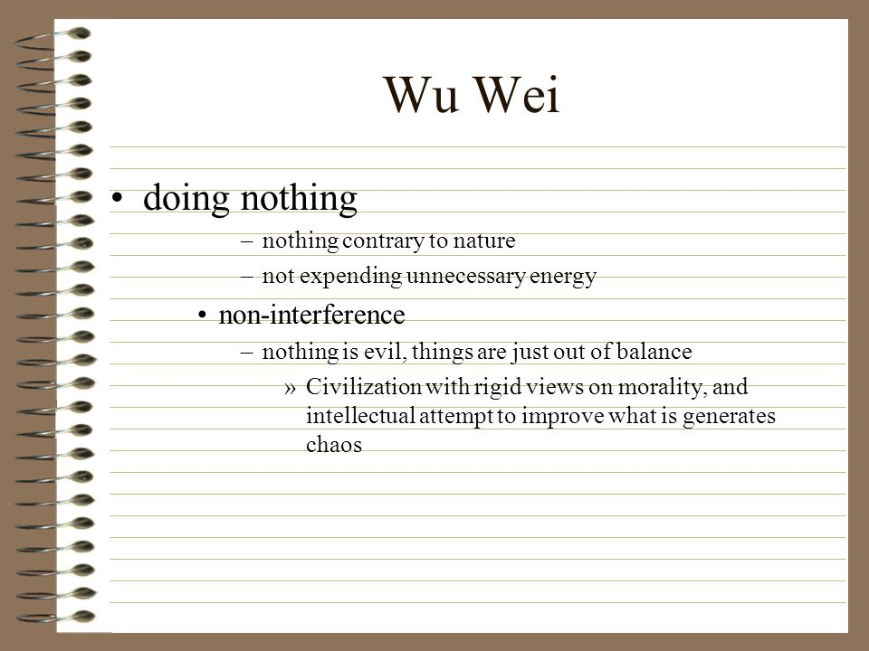 Wu Wei doing nothing –nothing contrary to nature –not expending unnecessary energy non-interference –nothing is evil, things are just out of balance »Civilization with rigid views on morality, and intellectual attempt to improve what is generates chaos