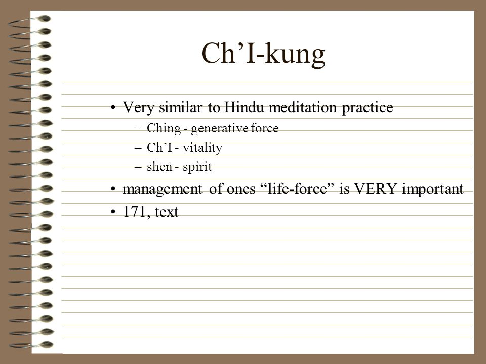 Ch'I-kung Very similar to Hindu meditation practice –Ching - generative force –Ch'I - vitality –shen - spirit management of ones life-force is VERY important 171, text