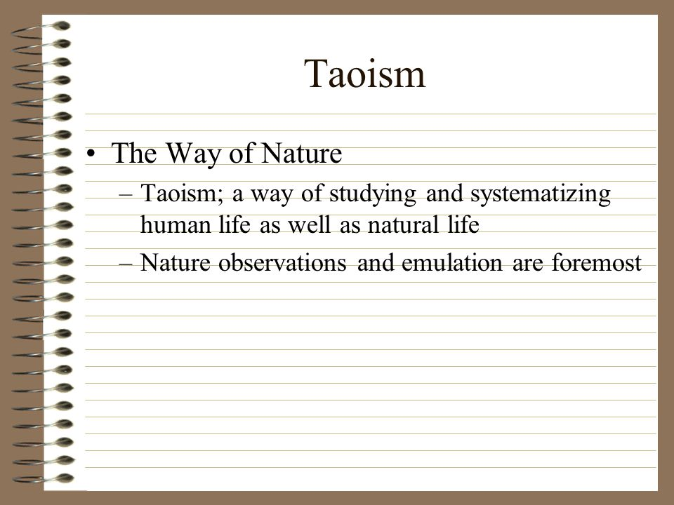 The Way of Nature –Taoism; a way of studying and systematizing human life as well as natural life –Nature observations and emulation are foremost