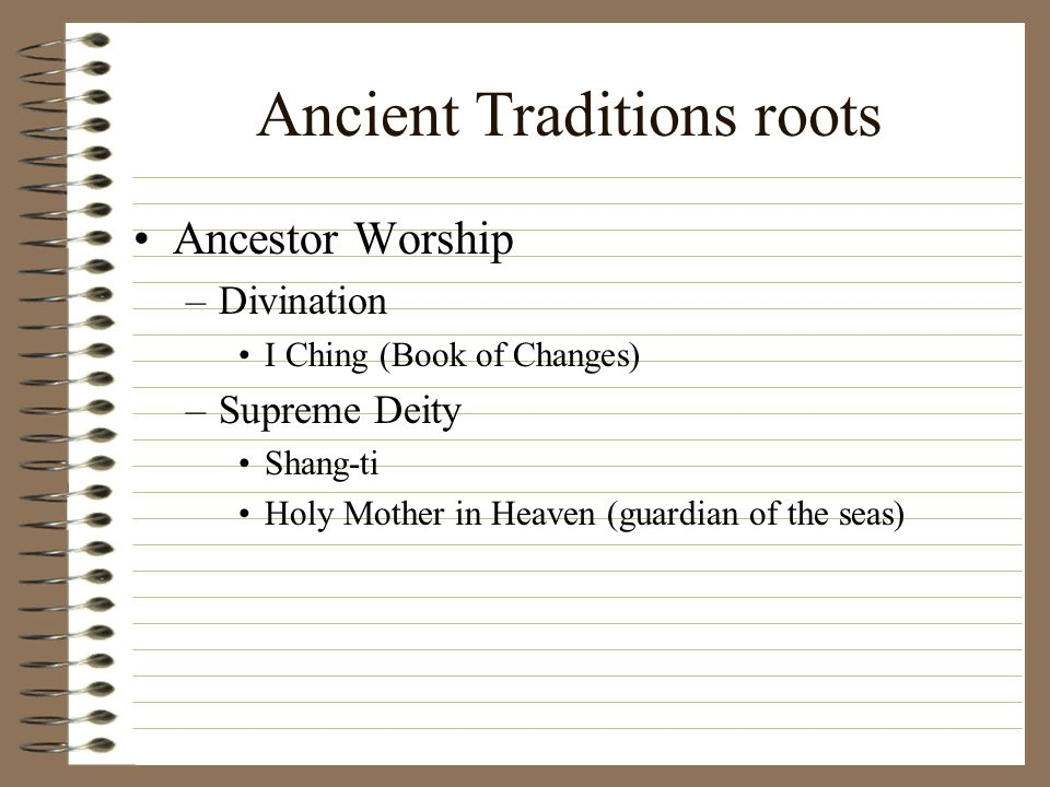 Ancient Traditions roots Ancestor Worship –Divination I Ching (Book of Changes) –Supreme Deity Shang-ti Holy Mother in Heaven (guardian of the seas)