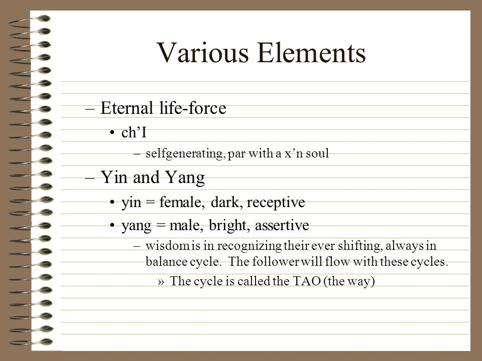 Various Elements –Eternal life-force ch'I –selfgenerating, par with a x'n soul –Yin and Yang yin = female, dark, receptive yang = male, bright, assertive –wisdom is in recognizing their ever shifting, always in balance cycle.