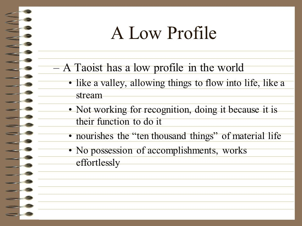 A Low Profile –A Taoist has a low profile in the world like a valley, allowing things to flow into life, like a stream Not working for recognition, doing it because it is their function to do it nourishes the ten thousand things of material life No possession of accomplishments, works effortlessly