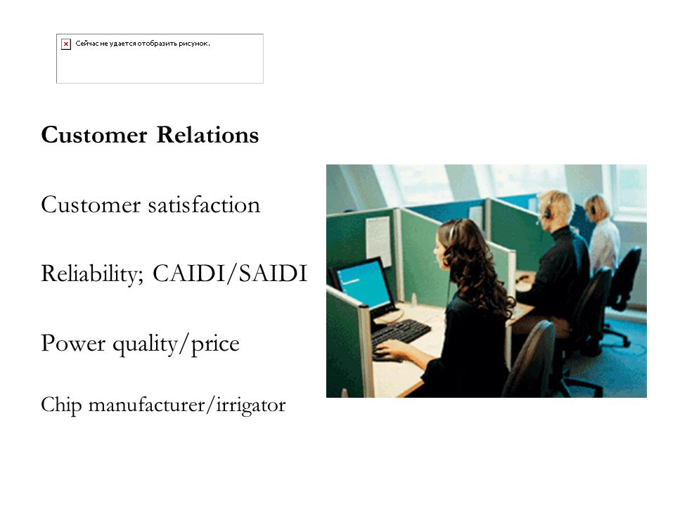 Customer Relations Customer satisfaction Reliability; CAIDI/SAIDI Power quality/price Chip manufacturer/irrigator