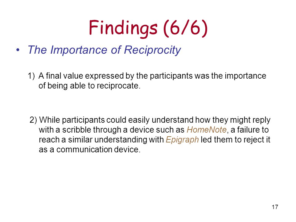 17 Findings (6/6) The Importance of Reciprocity 1)A final value expressed by the participants was the importance of being able to reciprocate.