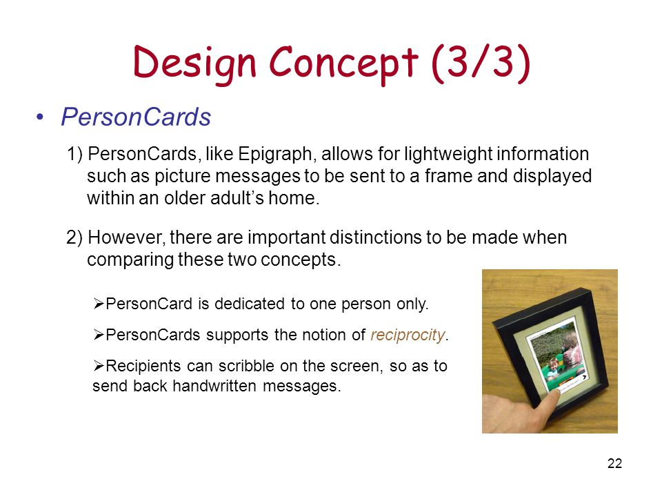 22 Design Concept (3/3) PersonCards 1) PersonCards, like Epigraph, allows for lightweight information such as picture messages to be sent to a frame and displayed within an older adult's home.
