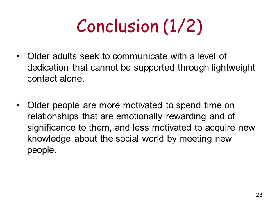 23 Conclusion (1/2) Older adults seek to communicate with a level of dedication that cannot be supported through lightweight contact alone.