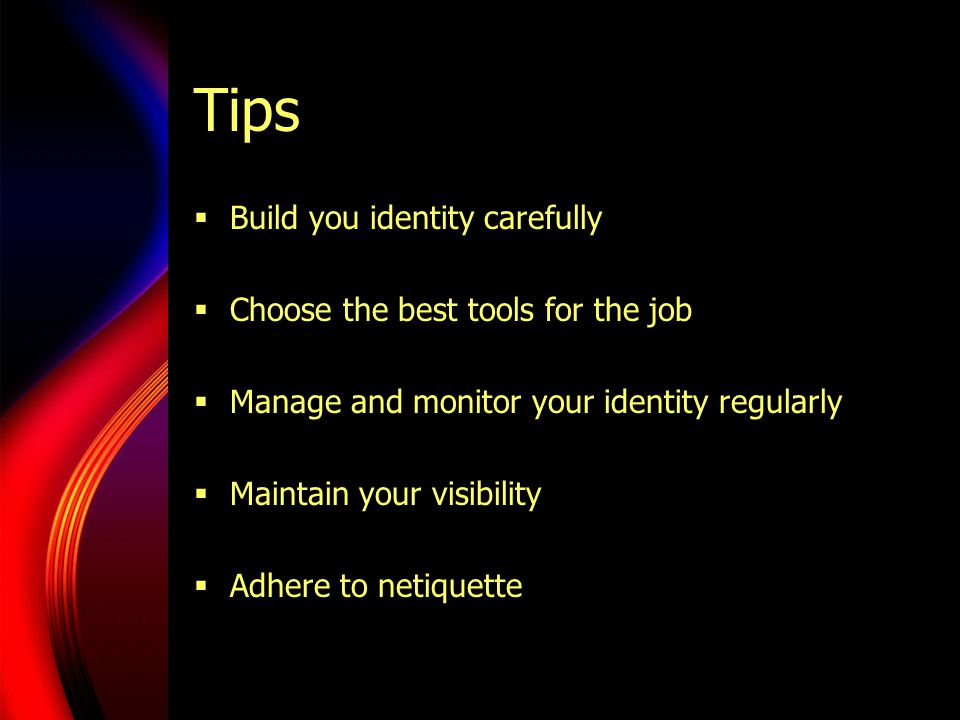 Tips  Build you identity carefully  Choose the best tools for the job  Manage and monitor your identity regularly  Maintain your visibility  Adhere to netiquette
