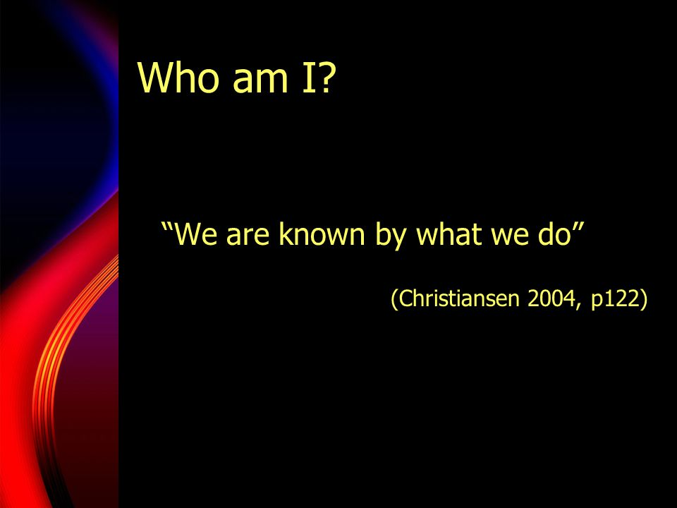 Who am I We are known by what we do (Christiansen 2004, p122)