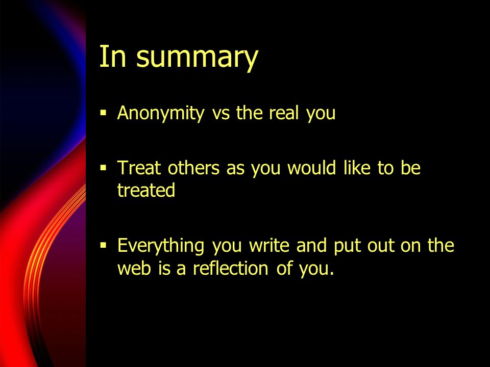 In summary  Anonymity vs the real you  Treat others as you would like to be treated  Everything you write and put out on the web is a reflection of you.