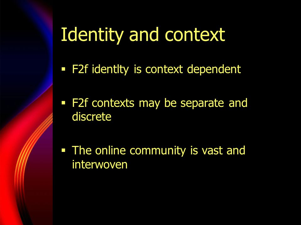 Identity and context  F2f identlty is context dependent  F2f contexts may be separate and discrete  The online community is vast and interwoven