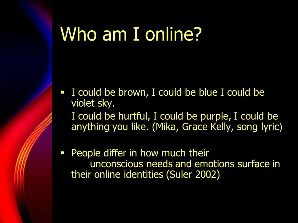 Who am I online?  I could be brown, I could be blue I could be violet sky. I could be hurtful, I could be purple, I could be anything you like. (Mika