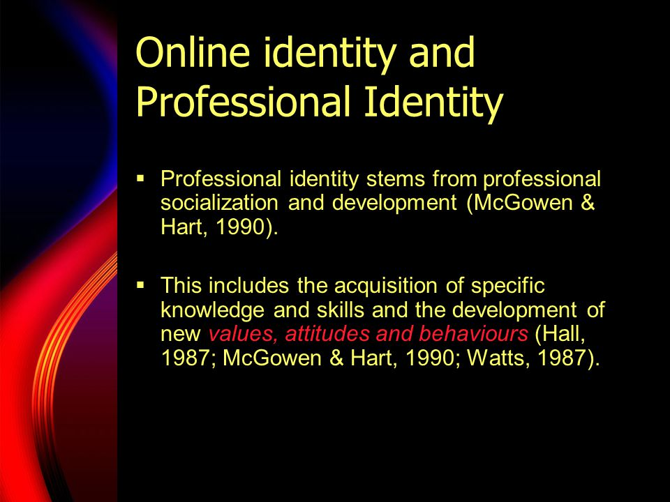 Online identity and Professional Identity  Professional identity stems from professional socialization and development (McGowen & Hart, 1990).