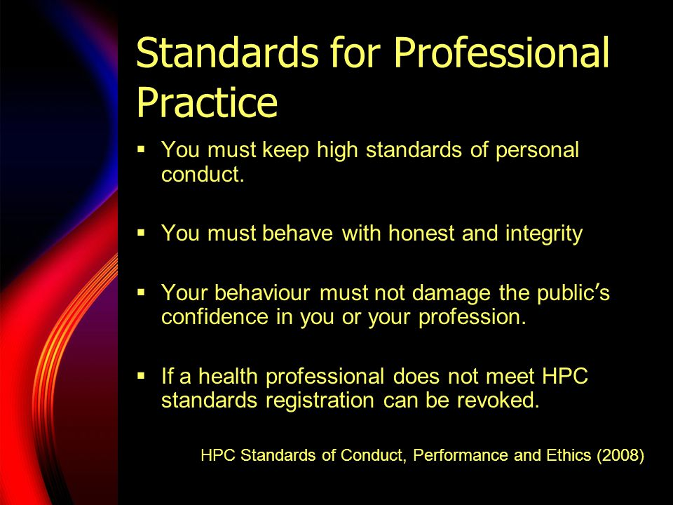 Standards for Professional Practice  You must keep high standards of personal conduct.  You must behave with honest and integrity  Your behaviour m