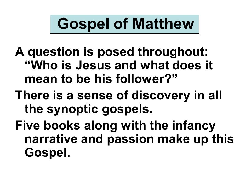 Gospel of Matthew A question is posed throughout: Who is Jesus and what does it mean to be his follower There is a sense of discovery in all the synoptic gospels.