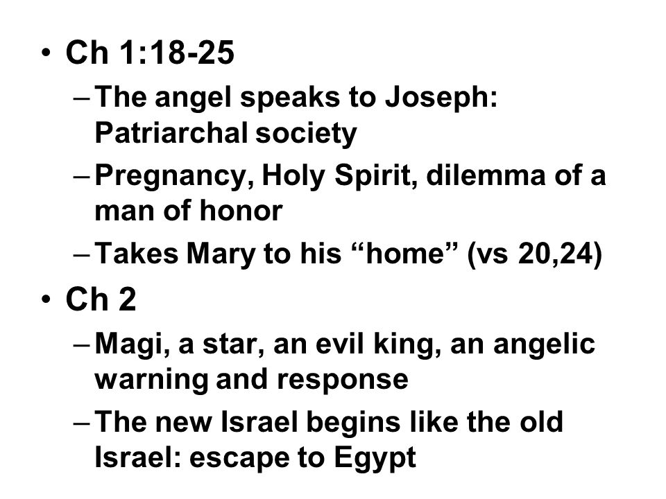 Ch 1:18-25 –The angel speaks to Joseph: Patriarchal society –Pregnancy, Holy Spirit, dilemma of a man of honor –Takes Mary to his home (vs 20,24) Ch 2 –Magi, a star, an evil king, an angelic warning and response –The new Israel begins like the old Israel: escape to Egypt