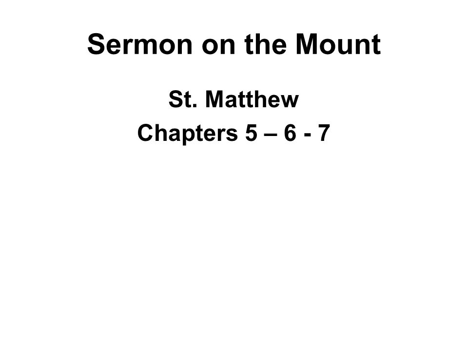 Sermon on the Mount St. Matthew Chapters 5 – 6 - 7