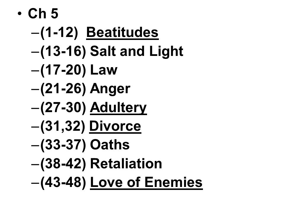 Ch 5 –(1-12) Beatitudes –(13-16) Salt and Light –(17-20) Law –(21-26) Anger –(27-30) Adultery –(31,32) Divorce –(33-37) Oaths –(38-42) Retaliation –(43-48) Love of Enemies
