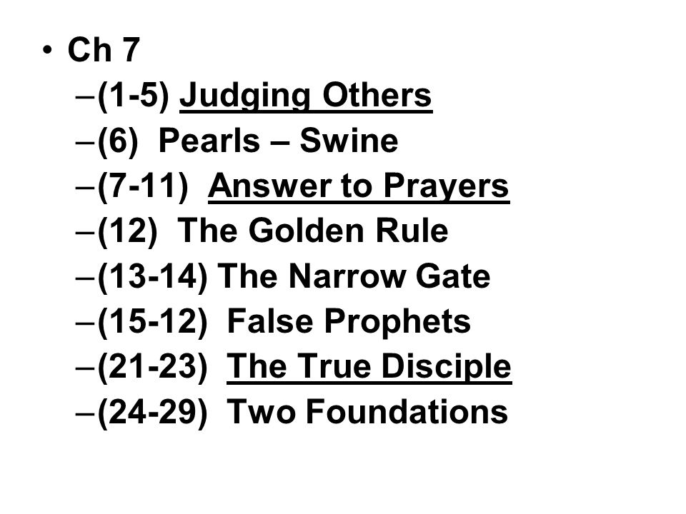 Ch 7 –(1-5) Judging Others –(6) Pearls – Swine –(7-11) Answer to Prayers –(12) The Golden Rule –(13-14) The Narrow Gate –(15-12) False Prophets –(21-23) The True Disciple –(24-29) Two Foundations