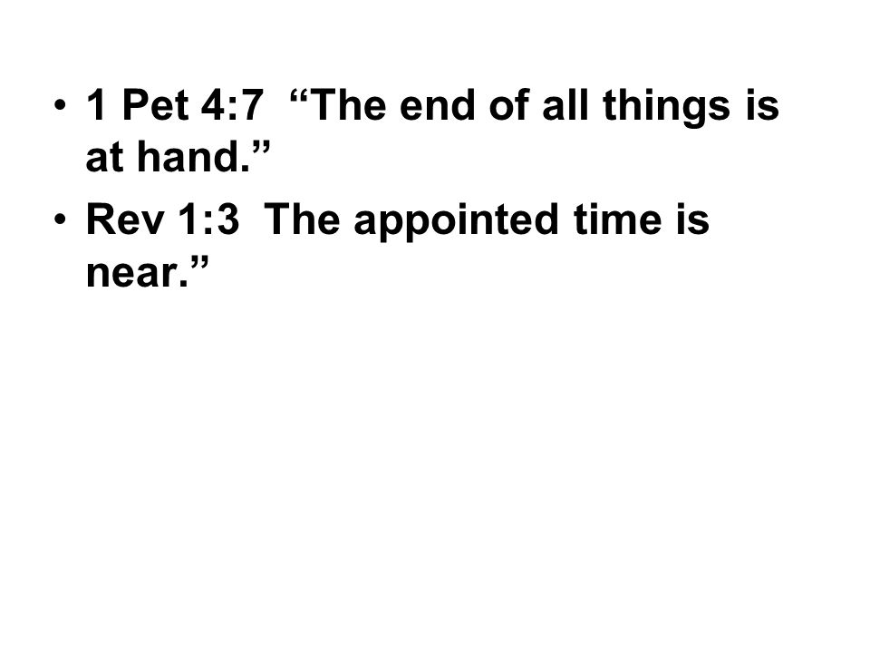 1 Pet 4:7 The end of all things is at hand. Rev 1:3 The appointed time is near.