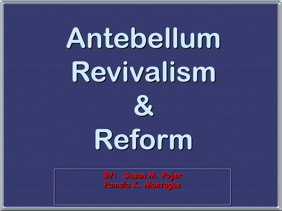 BY: Susan M. Pojer Pamela K. Montague Antebellum Revivalism & Reform