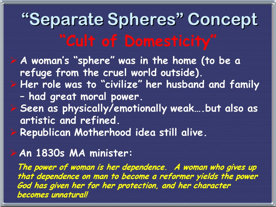 """""""Separate Spheres"""" Concept """"Cult of Domesticity""""  A woman's """"sphere"""" was in the home (to be a refuge from the cruel world outside).  Her role was to"""