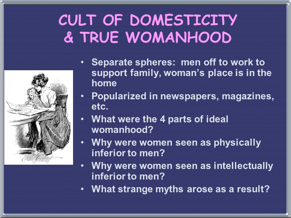 CULT OF DOMESTICITY & TRUE WOMANHOOD Separate spheres: men off to work to support family, woman's place is in the home Popularized in newspapers, maga
