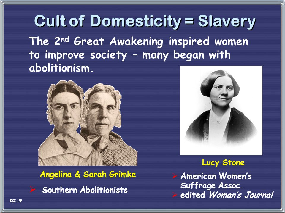 Cult of Domesticity = Slavery The 2 nd Great Awakening inspired women to improve society – many began with abolitionism. Angelina & Sarah Grimke  Sou
