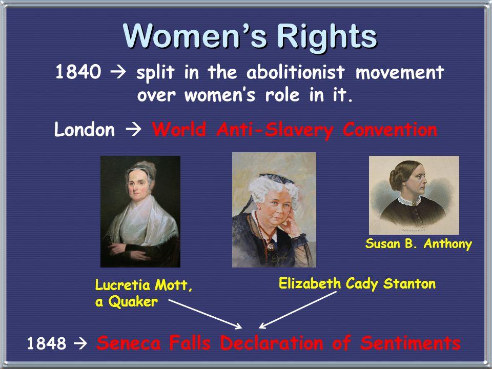 Women's Rights 1840  split in the abolitionist movement over women's role in it. London  World Anti-Slavery Convention Lucretia Mott, a Quaker Eliza