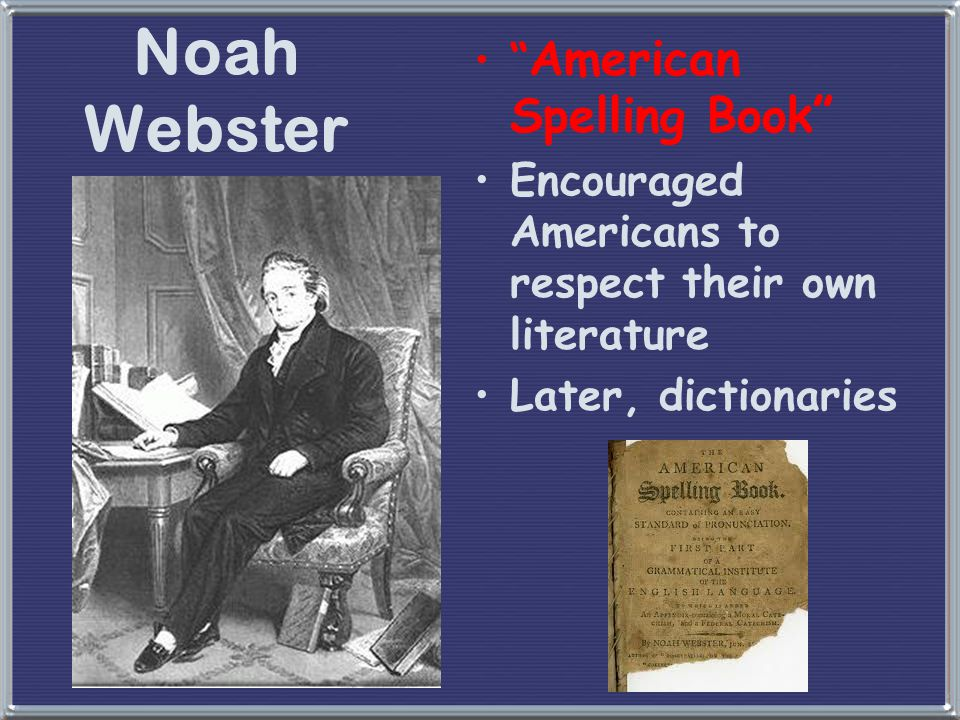 """Noah Webster """" American Spelling Book"""" Encouraged Americans to respect their own literature Later, dictionaries"""