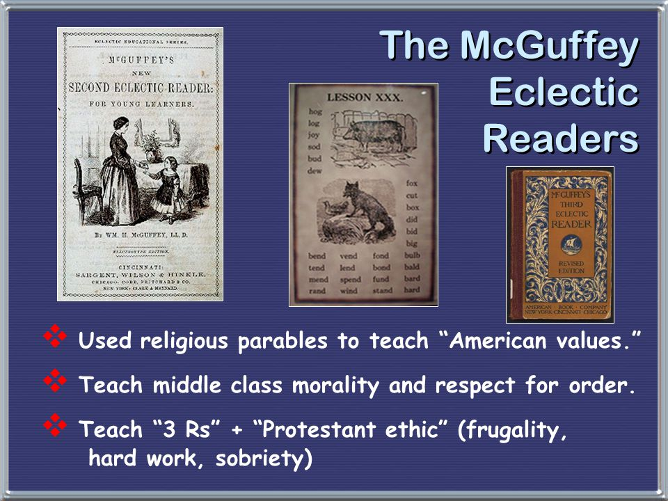 """The McGuffey Eclectic Readers  Used religious parables to teach """"American values.""""  Teach middle class morality and respect for order.  Teach """"3 Rs"""
