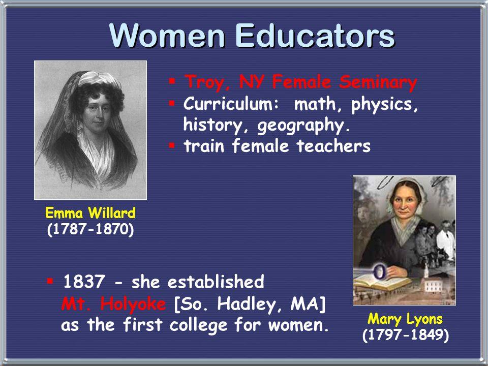 Women Educators  Troy, NY Female Seminary  Curriculum: math, physics, history, geography.  train female teachers Emma Willard (1787-1870) Mary Lyon
