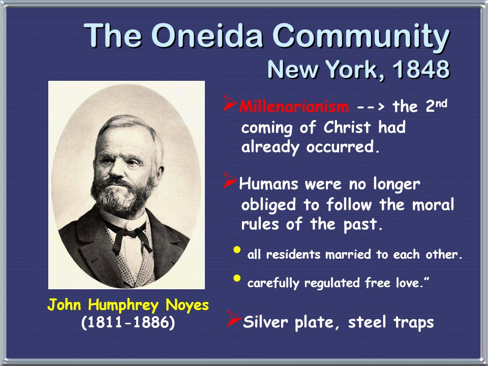 The Oneida Community New York, 1848 John Humphrey Noyes (1811-1886)  Millenarianism --> the 2 nd coming of Christ had already occurred.  Humans were