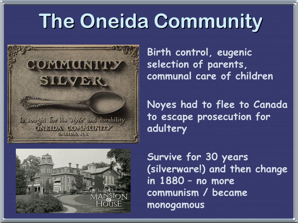 The Oneida Community Birth control, eugenic selection of parents, communal care of children Noyes had to flee to Canada to escape prosecution for adul