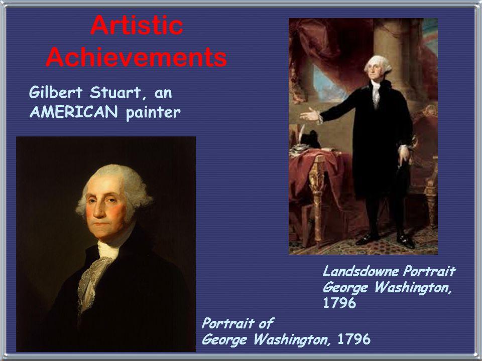 Landsdowne Portrait George Washington, 1796 Portrait of George Washington, 1796 Artistic Achievements Gilbert Stuart, an AMERICAN painter
