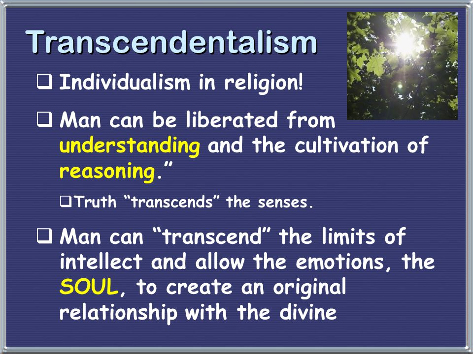 """Transcendentalism  Individualism in religion!  Man can be liberated from understanding and the cultivation of reasoning.""""  Truth """"transcends"""" the s"""