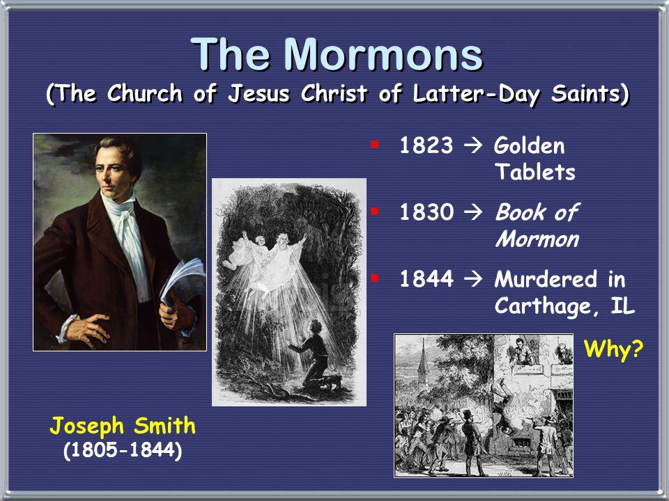 The Mormons (The Church of Jesus Christ of Latter-Day Saints) Joseph Smith (1805-1844)  1823  Golden Tablets  1830  Book of Mormon  1844  Murder