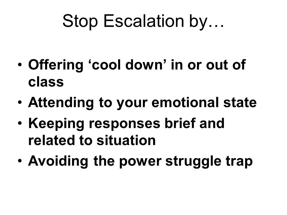 Stop Escalation by… Offering 'cool down' in or out of class Attending to your emotional state Keeping responses brief and related to situation Avoiding the power struggle trap