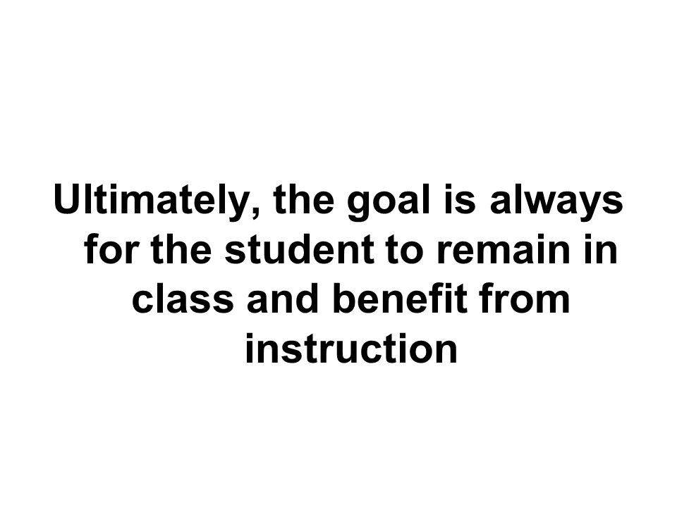 Ultimately, the goal is always for the student to remain in class and benefit from instruction