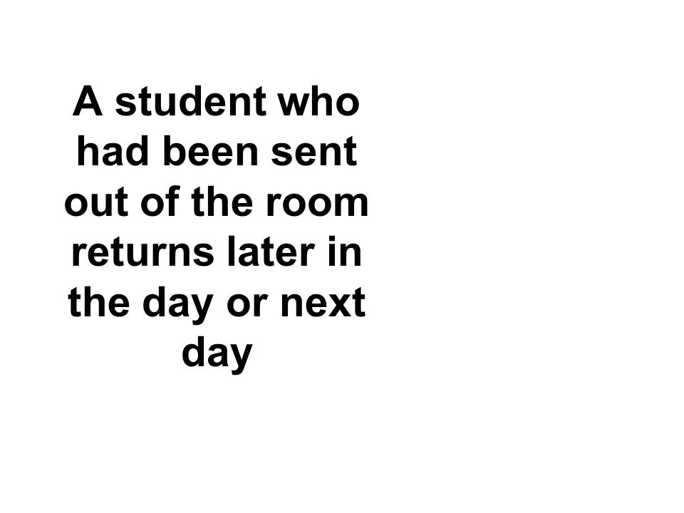 A student who had been sent out of the room returns later in the day or next day