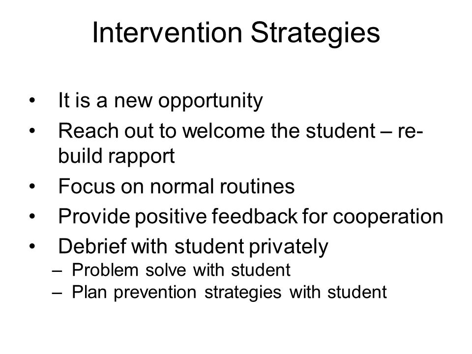 Intervention Strategies It is a new opportunity Reach out to welcome the student – re- build rapport Focus on normal routines Provide positive feedback for cooperation Debrief with student privately –Problem solve with student –Plan prevention strategies with student