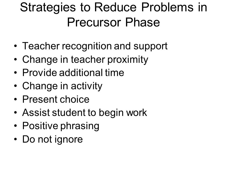 Strategies to Reduce Problems in Precursor Phase Teacher recognition and support Change in teacher proximity Provide additional time Change in activity Present choice Assist student to begin work Positive phrasing Do not ignore