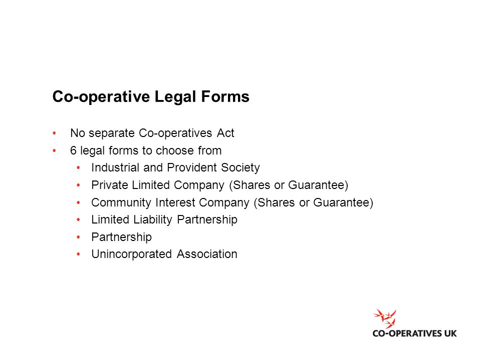 Co-operative Legal Forms No separate Co-operatives Act 6 legal forms to choose from Industrial and Provident Society Private Limited Company (Shares or Guarantee) Community Interest Company (Shares or Guarantee) Limited Liability Partnership Partnership Unincorporated Association